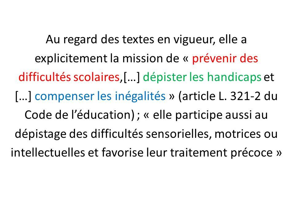 Au regard des textes en vigueur, elle a explicitement la mission de « prévenir des difficultés scolaires,[…] dépister les handicaps et […] compenser les inégalités » (article L.